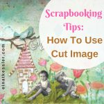 Scrapbooking Tips: How To Use Cut Image